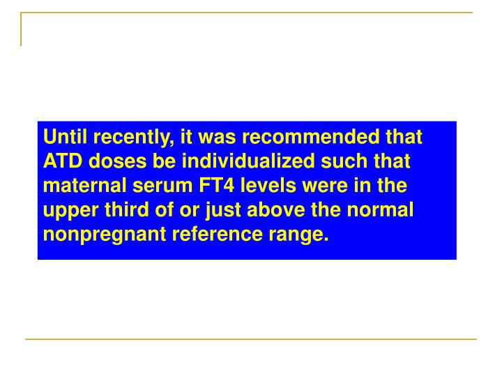 Until recently, it was recommended that ATD doses be individualized such that maternal serum FT4 levels were in the upper third of or just above the normal nonpregnant reference range.