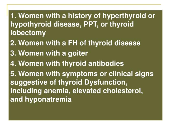 1. Women with a history of hyperthyroid or hypothyroid disease, PPT, or thyroid lobectomy