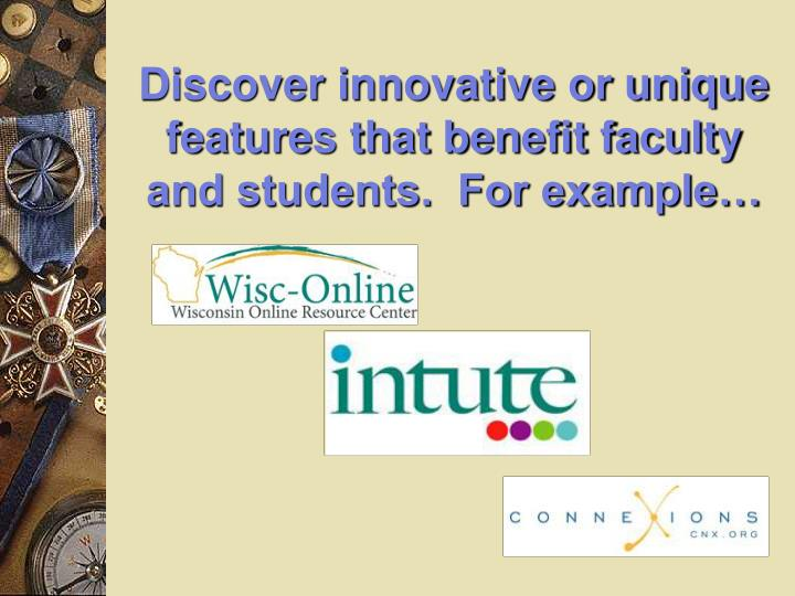Discover innovative or unique features that benefit faculty and students.  For example…