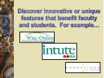 discover innovative or unique features that benefit faculty and students for example