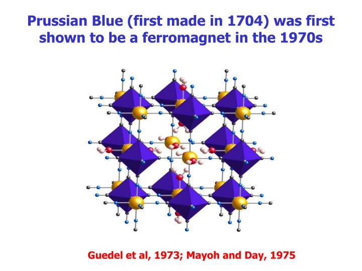 Prussian Blue (first made in 1704) was first shown to be a ferromagnet in the 1970s