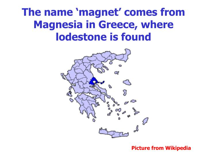 The name magnet comes from magnesia in greece where lodestone is found