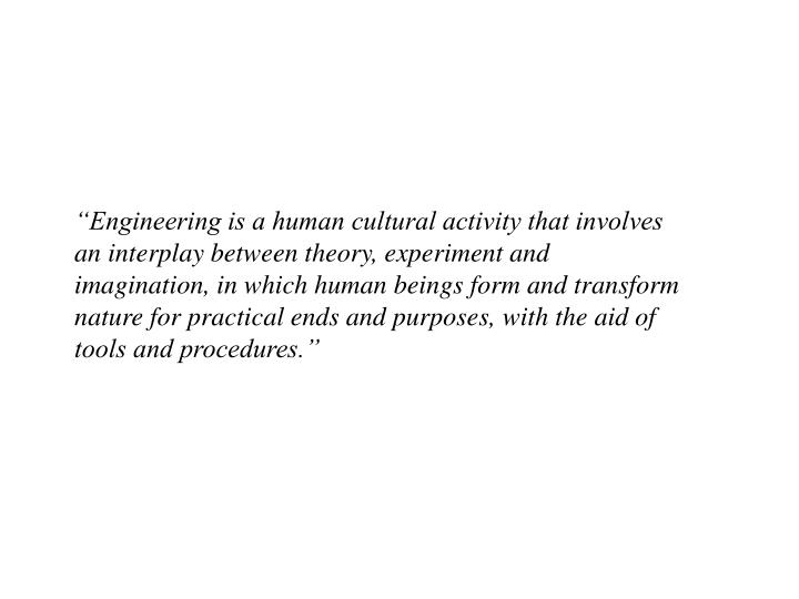 """Engineering is a human cultural activity that involves an interplay between theory, experiment and imagination, in which human beings form and transform nature for practical ends and purposes, with the aid of tools and procedures."""