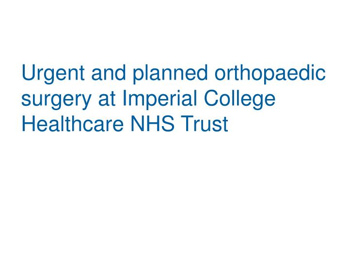 Urgent and planned orthopaedic surgery at imperial college healthcare nhs trust
