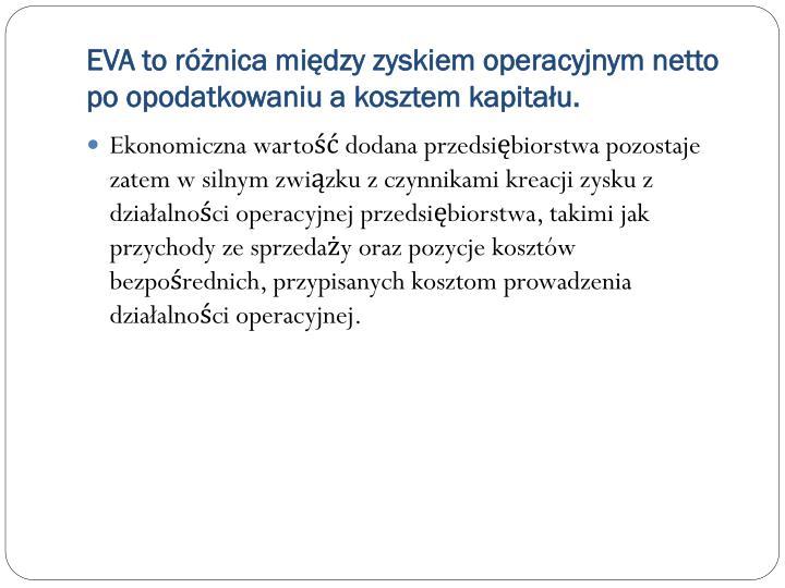 EVA to różnica między zyskiem operacyjnym netto po opodatkowaniu a kosztem kapitału.