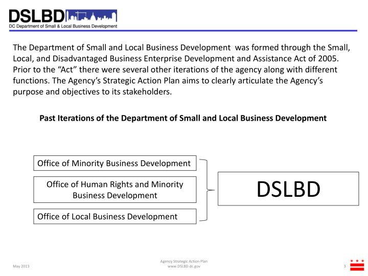 "The Department of Small and Local Business Development  was formed through the Small, Local, and Disadvantaged Business Enterprise Development and Assistance Act of 2005. Prior to the ""Act"" there were several other iterations of the agency along with different functions. The Agency's Strategic Action Plan aims to clearly articulate the Agency's purpose and objectives to its stakeholders."
