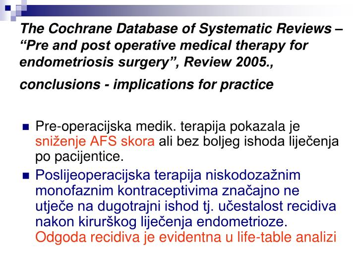 "The Cochrane Database of Systematic Reviews – ""Pre and post operative medical therapy for endometriosis surgery"", Review 2005., conclusions - implications for practice"