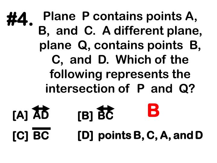 Plane  P contains points A, B,  and  C.  A different plane, plane  Q, contains points  B, C,  and  D.  Which of the following represents the intersection of  P  and  Q?
