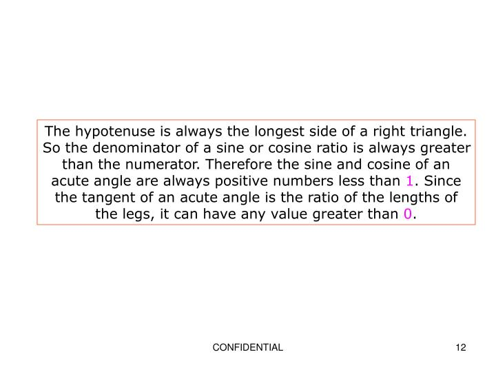 The hypotenuse is always the longest side of a right triangle. So the denominator of a sine or cosine ratio is always greater than the numerator. Therefore the sine and cosine of an acute angle are always positive numbers less than