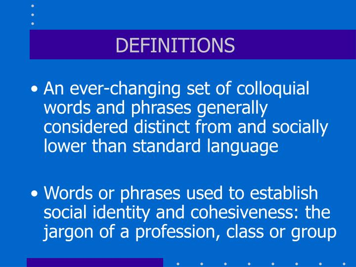 An ever-changing set of colloquial words and phrases generally considered distinct from and socially lower than standard language