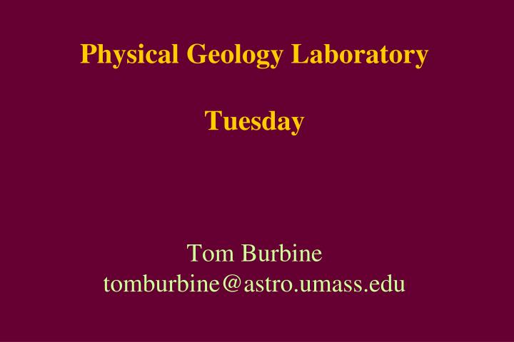 Physical geology laboratory tuesday tom burbine tomburbine@astro umass edu