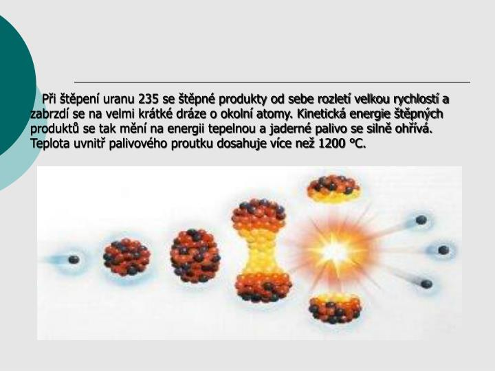 Pi tpen uranu 235 se tpn produkty od sebe rozlet velkou rychlost a zabrzd se na velmi krtk drze o okoln atomy. Kinetick energie tpnch produkt se tak mn na energii tepelnou a jadern palivo se siln ohv. Teplota uvnit palivovho proutku dosahuje vce ne 1200 C.