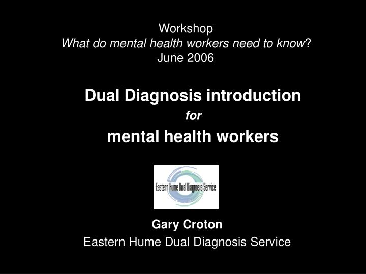 Workshop what do mental health workers need to know june 2006