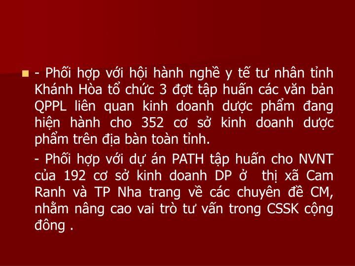 - Phối hợp với hội hành nghề y tế tư nhân tỉnh Khánh Hòa tổ chức 3 đợt tập huấn các văn bản QPPL liên quan kinh doanh dược phẩm đang hiện hành cho 352 cơ sở kinh doanh dược  phẩm trên địa bàn toàn tỉnh.