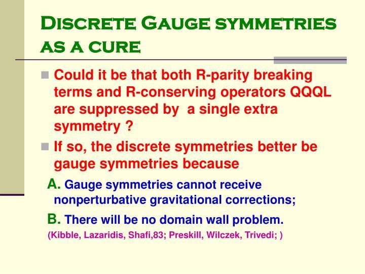 Discrete Gauge symmetries as a cure
