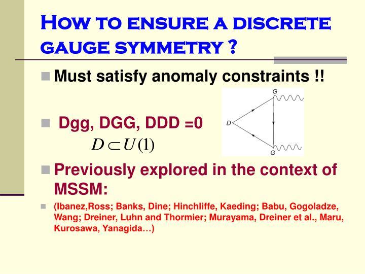 How to ensure a discrete gauge symmetry ?