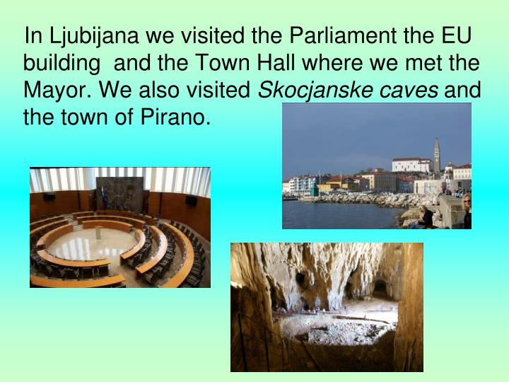 In Ljubijana we visited the Parliament the EU building  and the Town Hall where we met the Mayor. We also visited