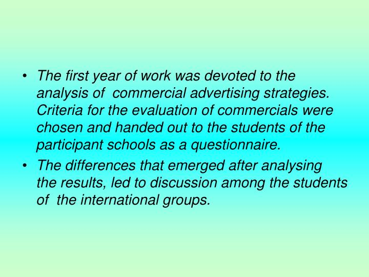 The first year of work was devoted to the analysis of  commercial advertising strategies. Criteria for the evaluation of commercials were chosen and handed out to the students of the participant schools as a questionnaire.
