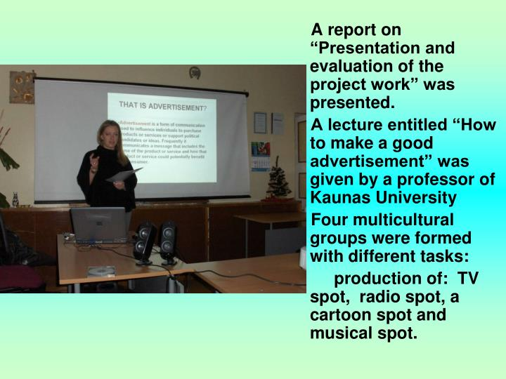 "A report on ""Presentation and evaluation of the project work"" was presented."