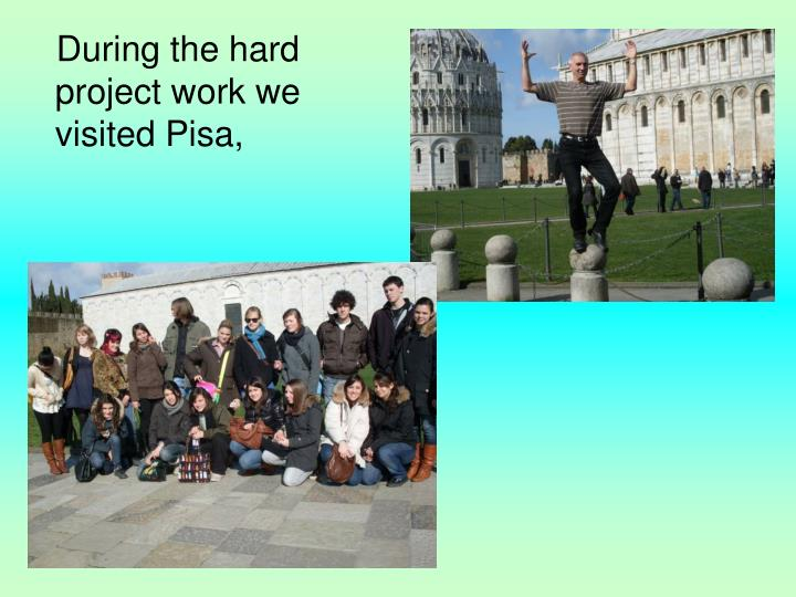 During the hard project work we visited Pisa,