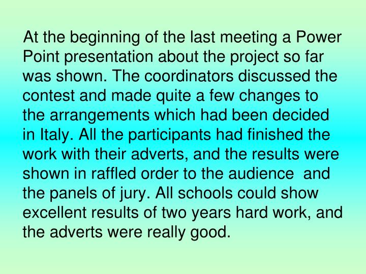 At the beginning of the last meeting a Power Point presentation about the project so far  was shown. The coordinators discussed the contest and made quite a few changes to the arrangements which had been decided in Italy. All the participants had finished the work with their adverts, and the results were shown in raffled order to the audience  and the panels of jury. All schools could show  excellent results of two years hard work, and the adverts were really good.