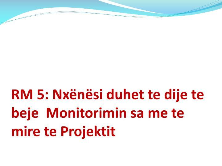 RM 5: Nxënësi duhet te dije te beje  Monitorimin sa me te mire te Projektit