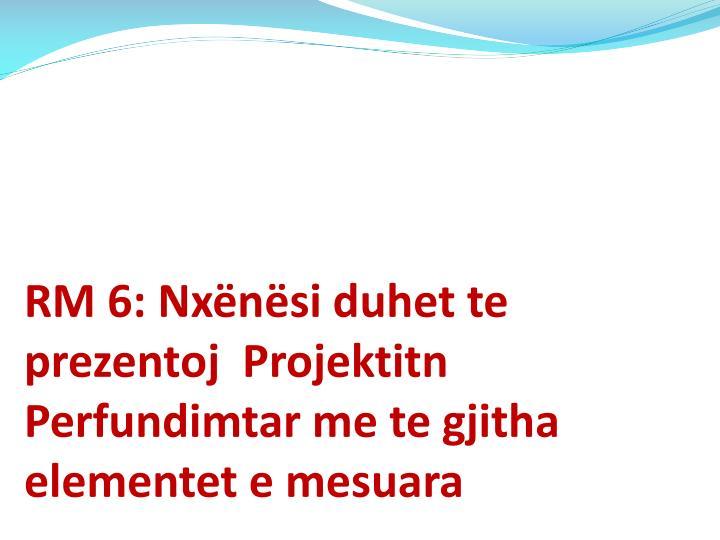 RM 6: Nxënësi duhet te prezentoj  Projektitn Perfundimtar me te gjitha elementet e mesuara