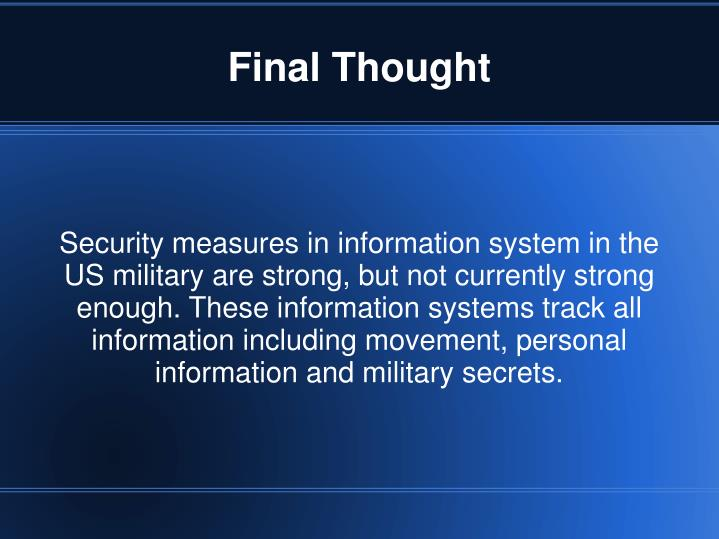 Security measures in information system in the US military are strong, but not currently strong enough. These information systems track all information including movement, personal information and military secrets.