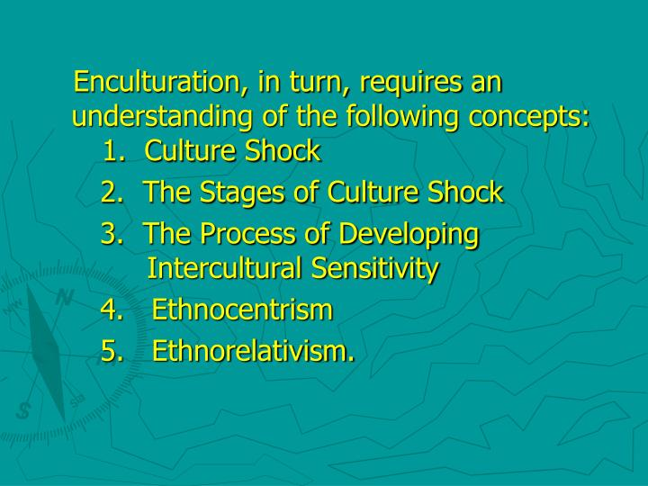Enculturation, in turn, requires an understanding of the following concepts:     1.  Culture Shock