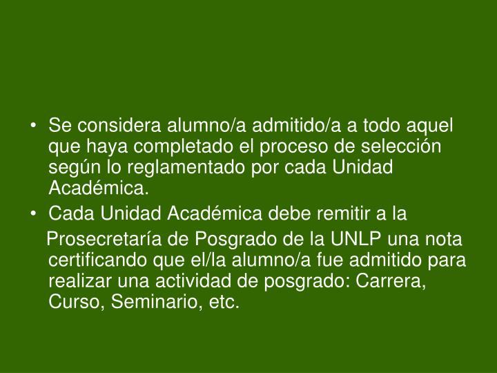 Se considera alumno/a admitido/a a todo aquel que haya completado el proceso de selección según lo reglamentado por cada Unidad Académica.
