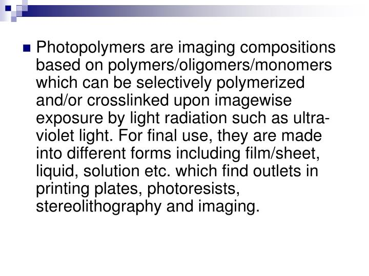 Photopolymers are imaging compositions based on polymers/oligomers/monomers which can be selectively...