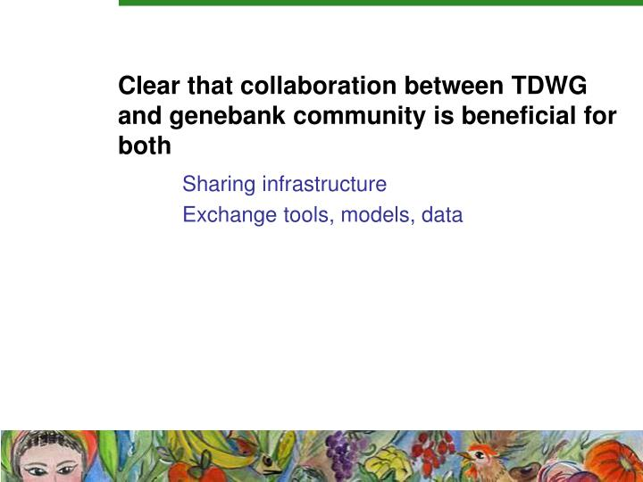Clear that collaboration between TDWG and genebank community is beneficial for both
