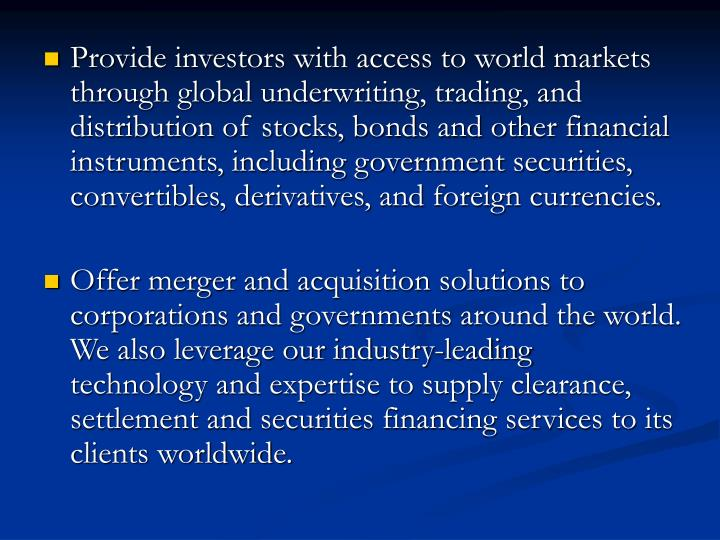 Provide investors with access to world markets through global underwriting, trading, and distribution of stocks, bonds and other financial instruments, including government securities, convertibles, derivatives, and foreign currencies.