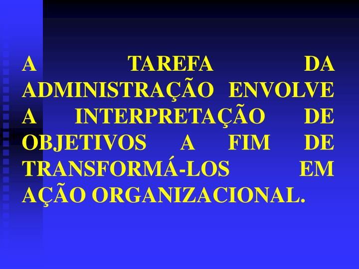 A TAREFA DA ADMINISTRAÇÃO ENVOLVE A INTERPRETAÇÃO DE OBJETIVOS A FIM DE TRANSFORMÁ-LOS EM AÇÃO ORGANIZACIONAL.