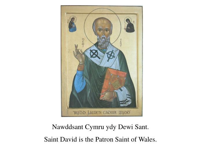 Nawddsant Cymru ydy Dewi Sant.