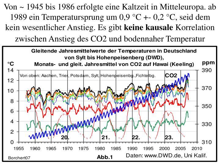 Von ~ 1945 bis 1986 erfolgte eine Kaltzeit in Mitteleuropa. ab 1989 ein Temperatursprung um 0,9 °C +- 0,2 °C, seid dem kein wesentlicher Anstieg. Es gibt