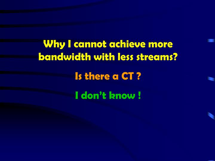 Why I cannot achieve more bandwidth with less streams?