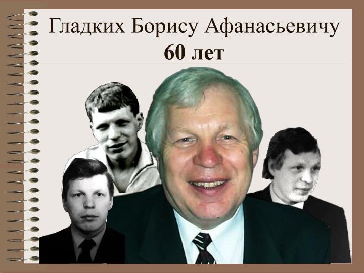 Гладких Борису Афанасьевичу