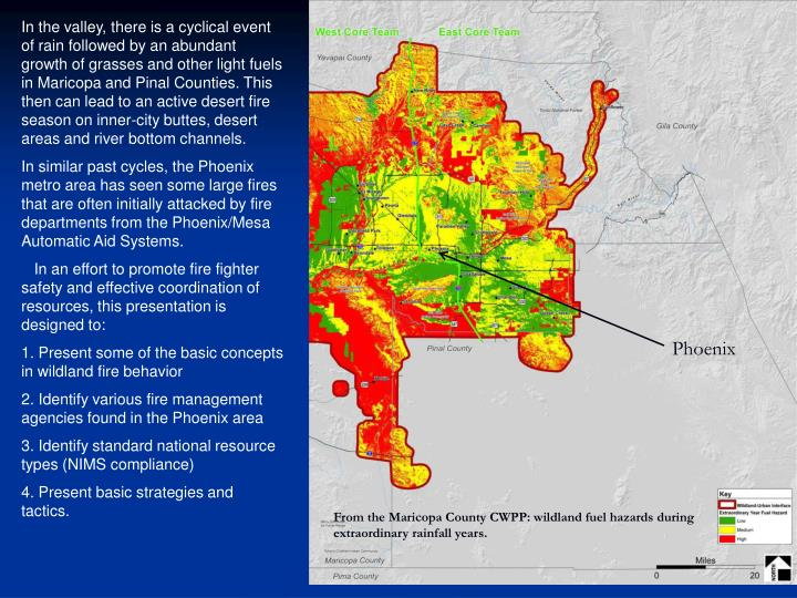 In the valley, there is a cyclical event of rain followed by an abundant growth of grasses and other light fuels in Maricopa and Pinal Counties. This then can lead to an active desert fire season on inner-city buttes, desert areas and river bottom channels.