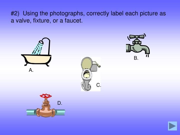 #2)  Using the photographs, correctly label each picture as a valve, fixture, or a faucet.