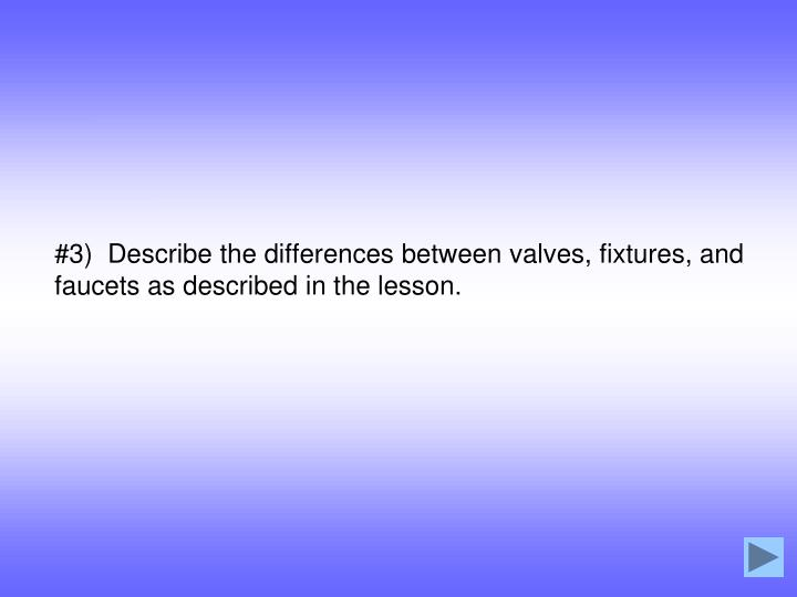#3)  Describe the differences between valves, fixtures, and faucets as described in the lesson.
