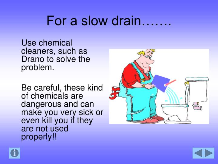For a slow drain…….