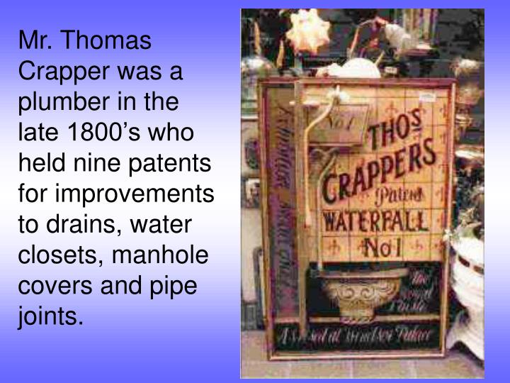 Mr. Thomas Crapper was a plumber in the late 1800's who held nine patents for improvements to drai...