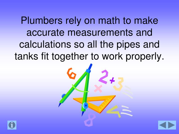 Plumbers rely on math to make accurate measurements and calculations so all the pipes and tanks fit together to work properly.