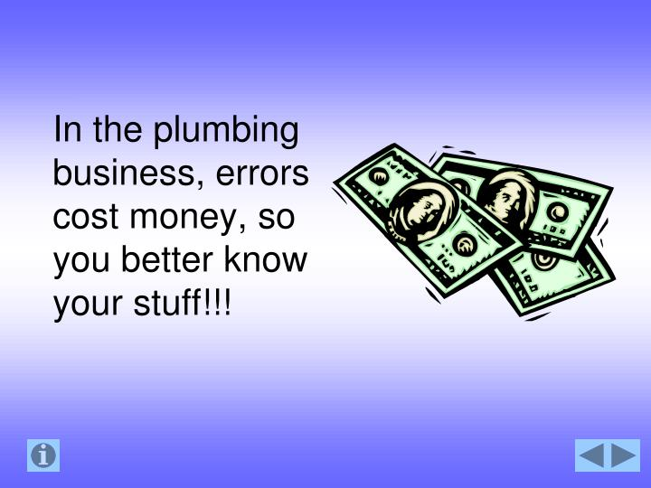 In the plumbing business, errors cost money, so you better know your stuff!!!