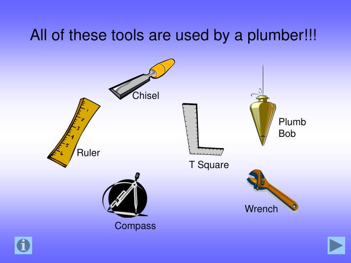 All of these tools are used by a plumber!!!