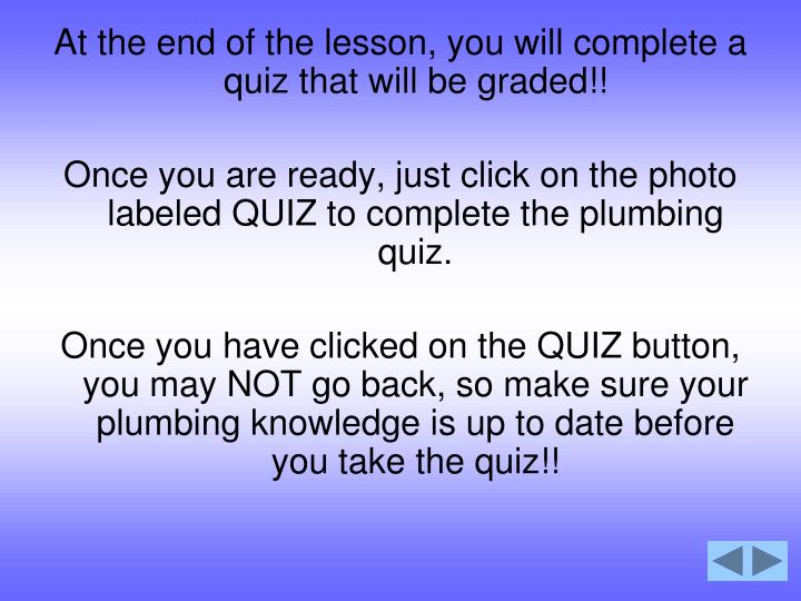 At the end of the lesson, you will complete a quiz that will be graded!!