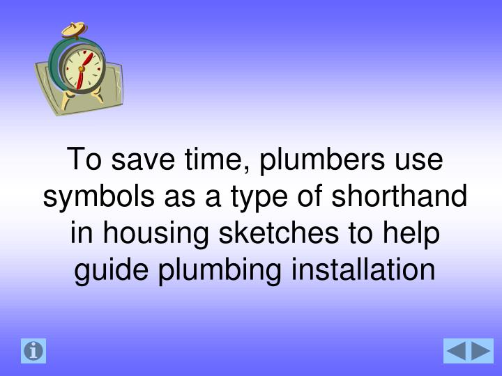 To save time, plumbers use symbols as a type of shorthand in housing sketches to help guide plumbing installation