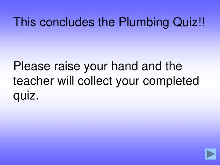 This concludes the Plumbing Quiz!!