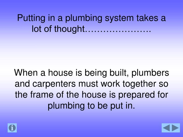 Putting in a plumbing system takes a lot of thought………………….